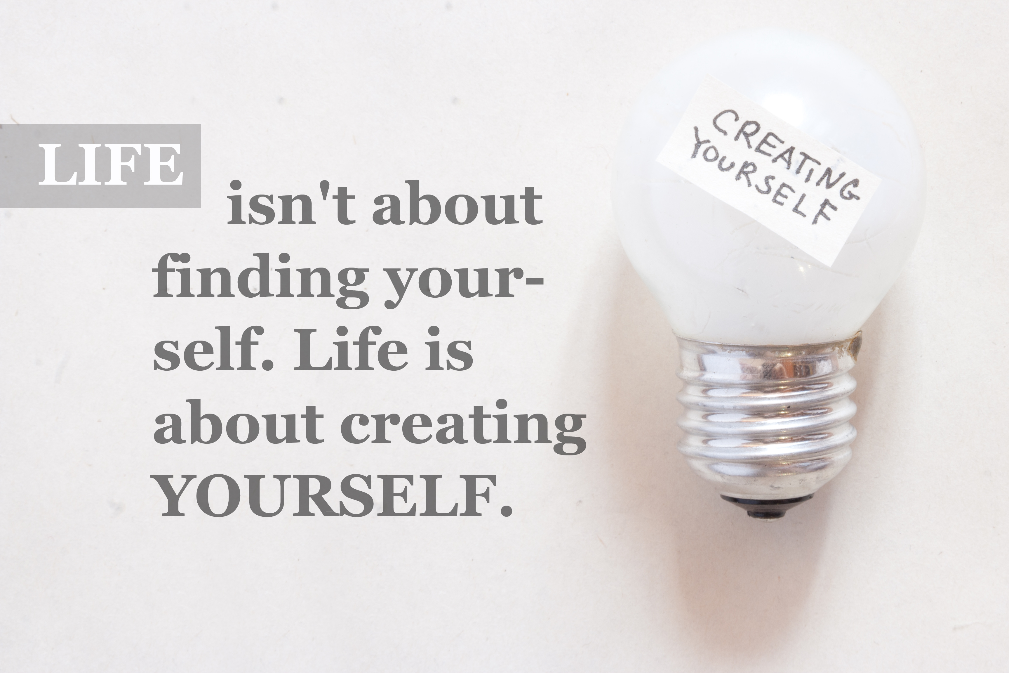 Life isn't about finding yourself. Life is about creating yourse