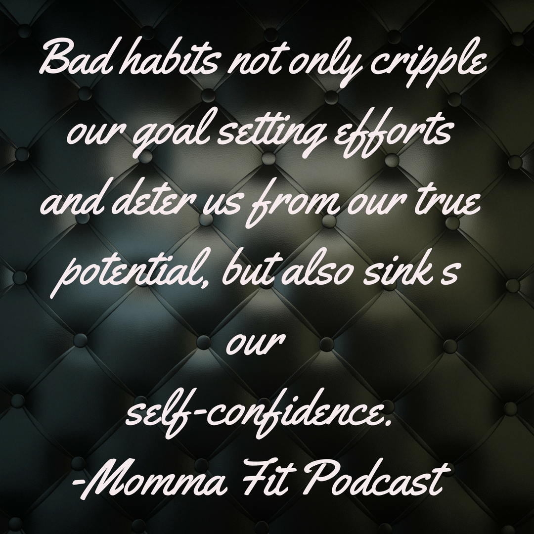Bad habits not only cripple our goal setting efforts, but also sink our self-confidence. (1)